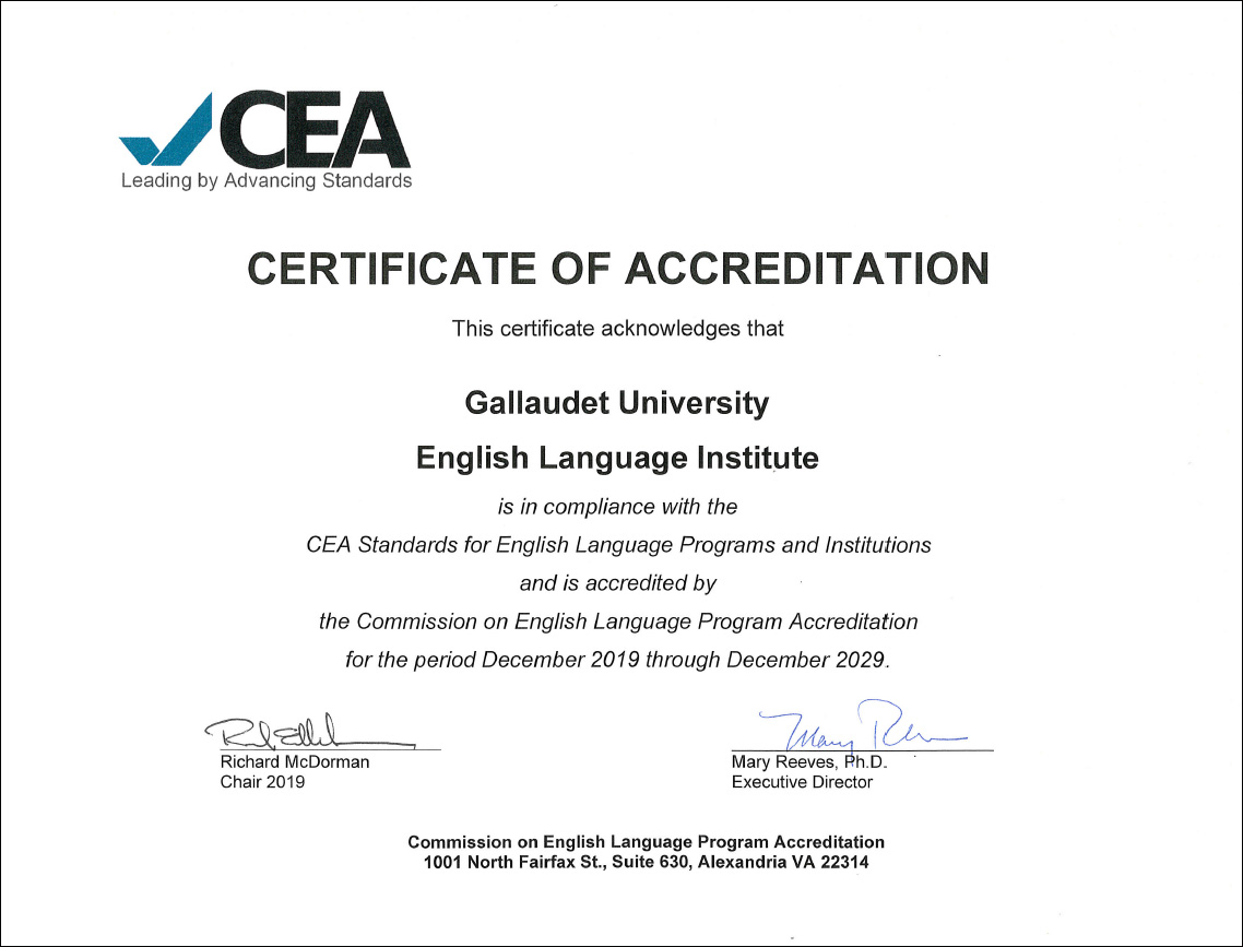 ELI Accreditation Certificate from CEA - This certificate acknowledges that Gallaudet University English Language Institute is in compliance with the CEA Standards for English Language Programs and Institutions and is accredited by the Commission on English Language Program Accreditation (CEA) for the period December 2019 through December 2029 - Signatures by Richard McDorman, Chair 2019, and Mary Reeves, Ph.D., Executive Director