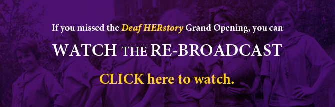 If you missed Deaf HERstory Grand Opening, you can watch the re-broadcast. Click here to watch video with transcript.