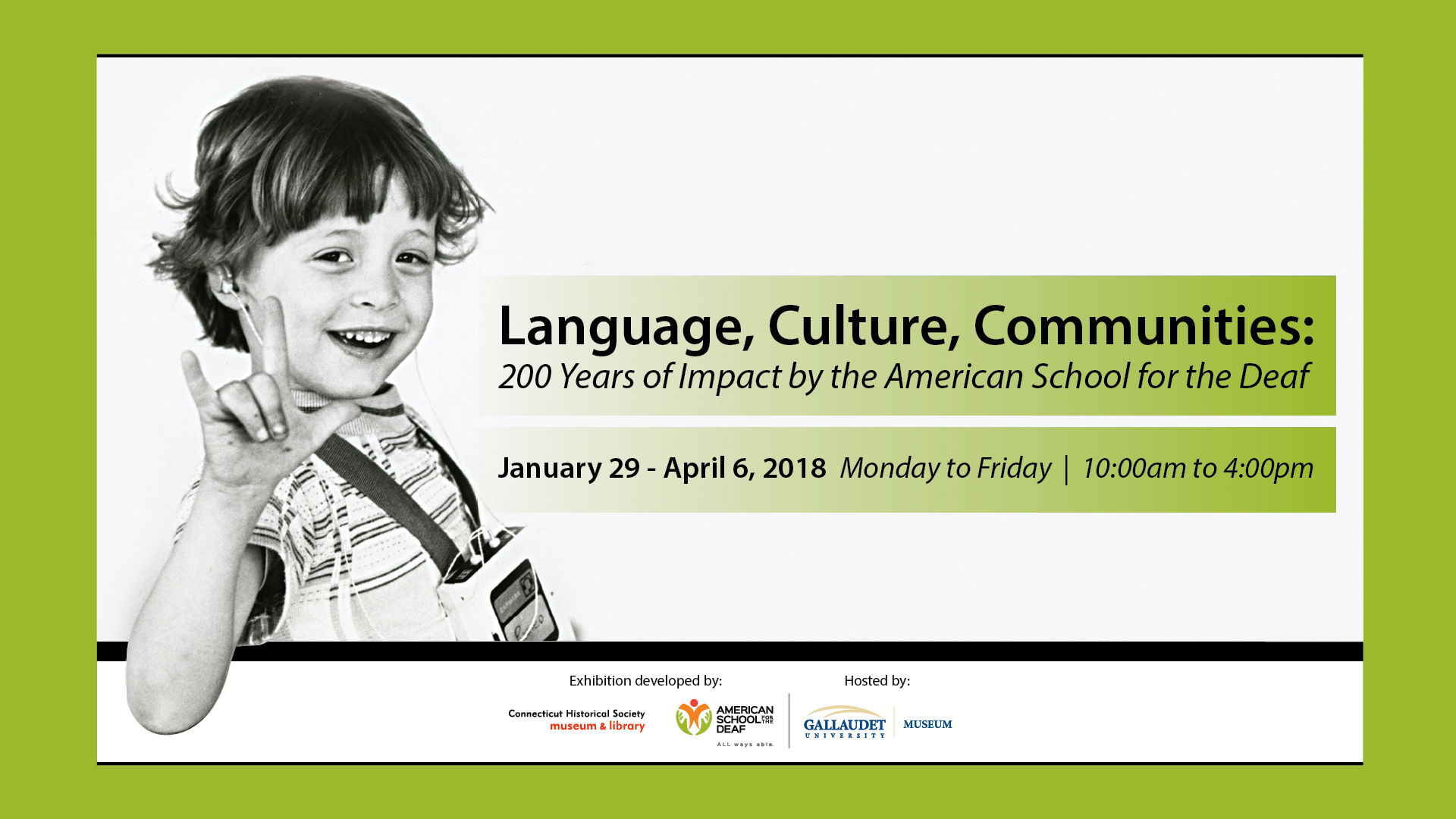 "Deaf child signing ""I Love You."" ""Language, Culture, Communities: 200 Years of Impact by the American School for the Deaf.  January 29 - April 6, 2018 - Monday to Friday from 10:00am to 4:00pm at the Linda K. Jordan Gallery in Wasburn Art Building. Three logos: CHS, ASD, and Gallaudet Museum."