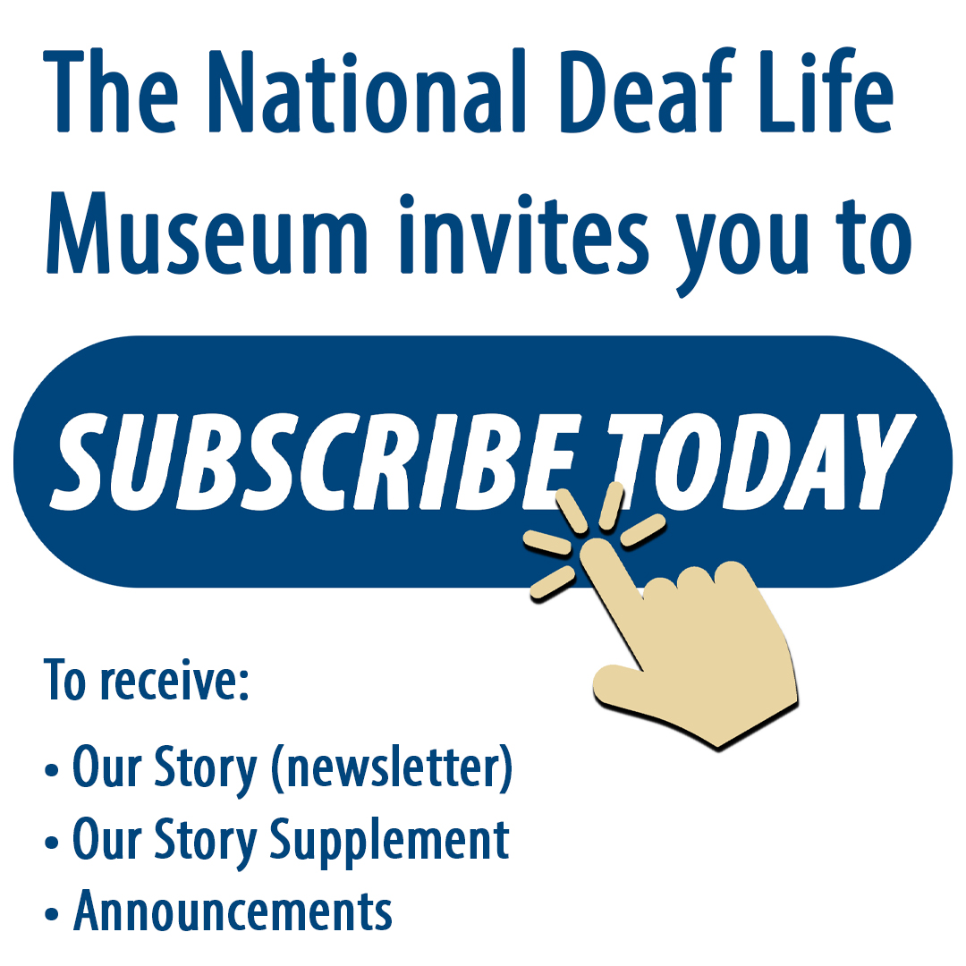 "Button says ""Subscribe Today"" with hand cursor clicking over it. Text: The National Deaf Life Museum invites you to subscribe today. To receive ""Our Story"" (newsletter), ""Our Story Supplement,"" and Announcements."