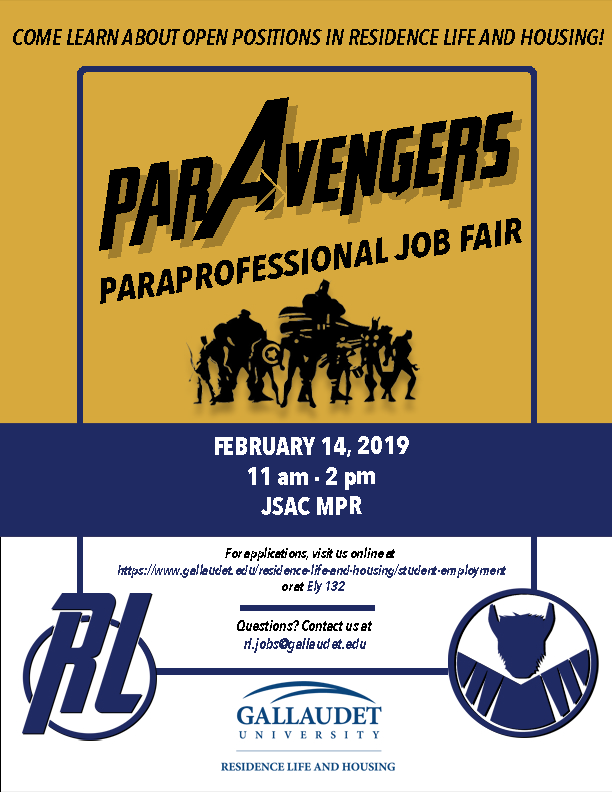 "Top half of the page has ""parAvengers Paraprofessional Job Fair"" with silhouettes of superheros and ""Come learn about open positions in Residence Life and Housing"".  Middle of the page is dark blue with bold white font that says ""February 14, 2019, 11am-2pm, JSAC MPR"".  Bottom of the page is white with two logos - RL with a circle behind it and a Bison in a circle.  The text says, ""For applications, visit us online at https://www.gallaudet.edu/residence-life-and-housing/student-employment or at Ely 132.  Questions?  Contact us at rl.jobs@gallaudet.edu.""  Residence Life's logo is shown on the bottom of the page."