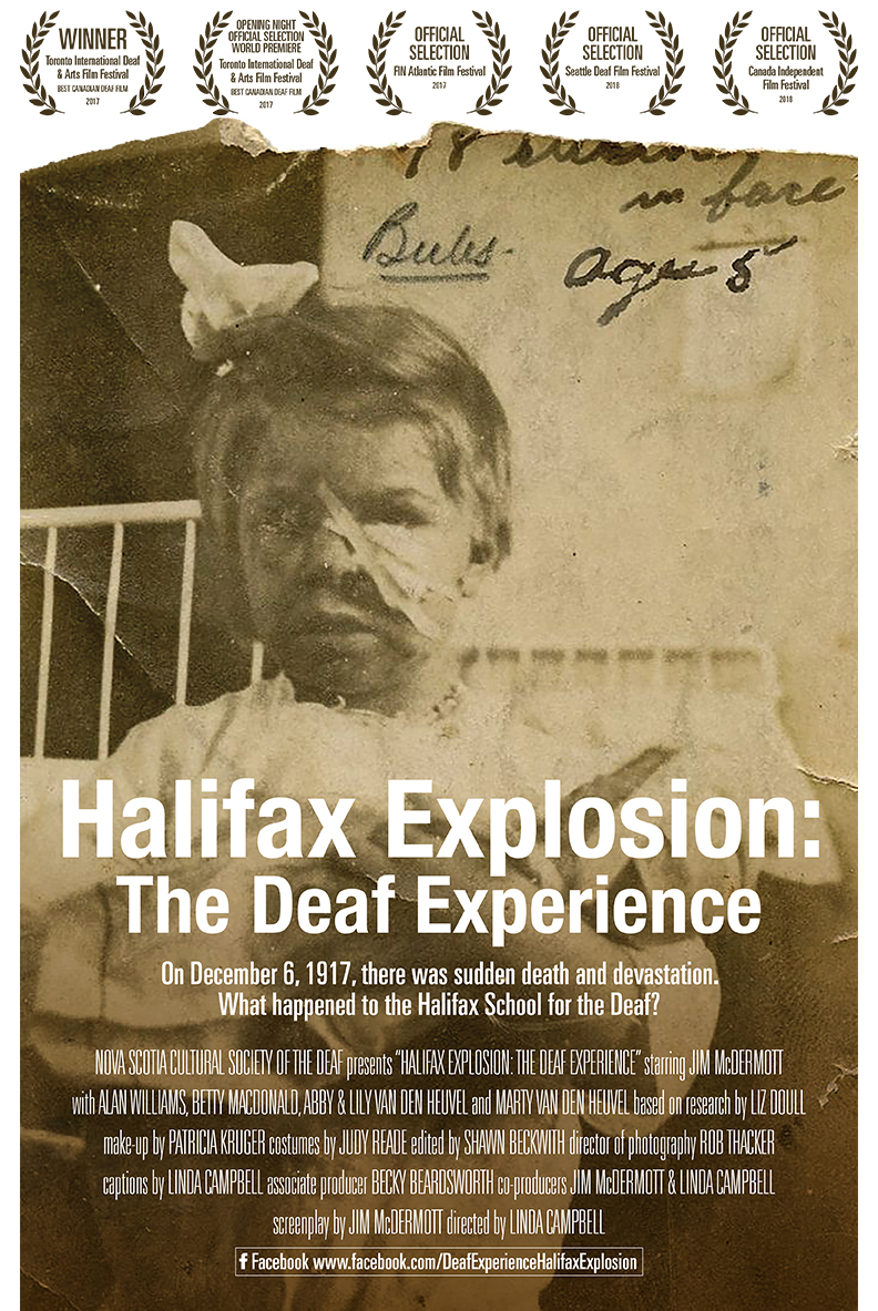 "NOVA SCOTIA CULTURAL SOCIETY OF THE DEAF presents ""HALIFAX EXPLOSION: THE DEAF EXPERIENCE"" starring JIM McDERMOTT with ALAN WILLIAMS, BETTY MACDONALD, ABBY & LILY VAN DEN HEUVEL and MARTY VAN DEN HEUVEL based on research by LIZ DOULL make-up by PATRICIA KRUGER costumes by JUDY READE edited by SHAWN BECKWITH director of photography ROB THACKER captions by LINDA CAMPBELL associate producer BECKY BEARDSWORTH co-producers JIM McDERMOTT & LINDA CAMPBELL screenplay by JIM McDERMOTT directed by LINDA CAMPBELL Halifax Explosion: The Deaf Experience OPENING NIGHT OFFICIAL SELECTION WORLD PREMIERE Toronto International Deaf & Arts Film Festival BEST CANADIAN DEAF FILM 2017 OFFICIAL SELECTION FIN Atlantic Film Festival 2017 OFFICIAL SELECTION Seattle Deaf Film Festival 2018 OFFICIAL SELECTION Canada Independent Film Festival 2018 WINNER Toronto International Deaf & Arts Film Festival BEST CANADIAN DEAF FILM 2017 On December 6, 1917, there was sudden death and devastation. What happened to the Halifax School for the Deaf? Facebook www.facebook.com/DeafExperienceHalifaxExplosion"
